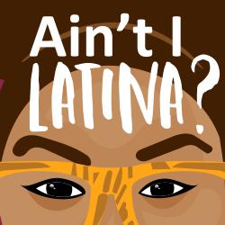 Ain't I Latina?